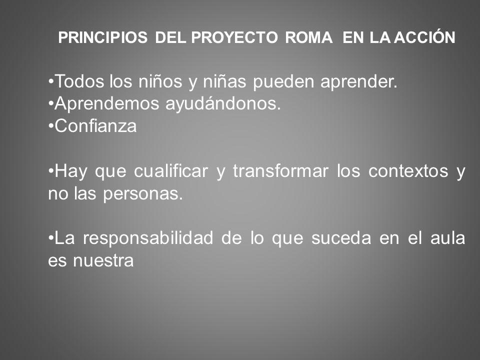 PRINCIPIOS DEL PROYECTO ROMA EN LA ACCIÓN Todos los niños y niñas pueden aprender. Aprendemos ayudándonos. Confianza Hay que cualificar y transformar