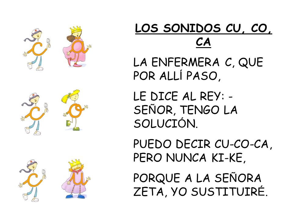 LOS SONIDOS CU, CO, CA LA ENFERMERA C, QUE POR ALL Í PASO, LE DICE AL REY: - SE Ñ OR, TENGO LA SOLUCI Ó N. PUEDO DECIR CU-CO-CA, PERO NUNCA KI-KE, POR