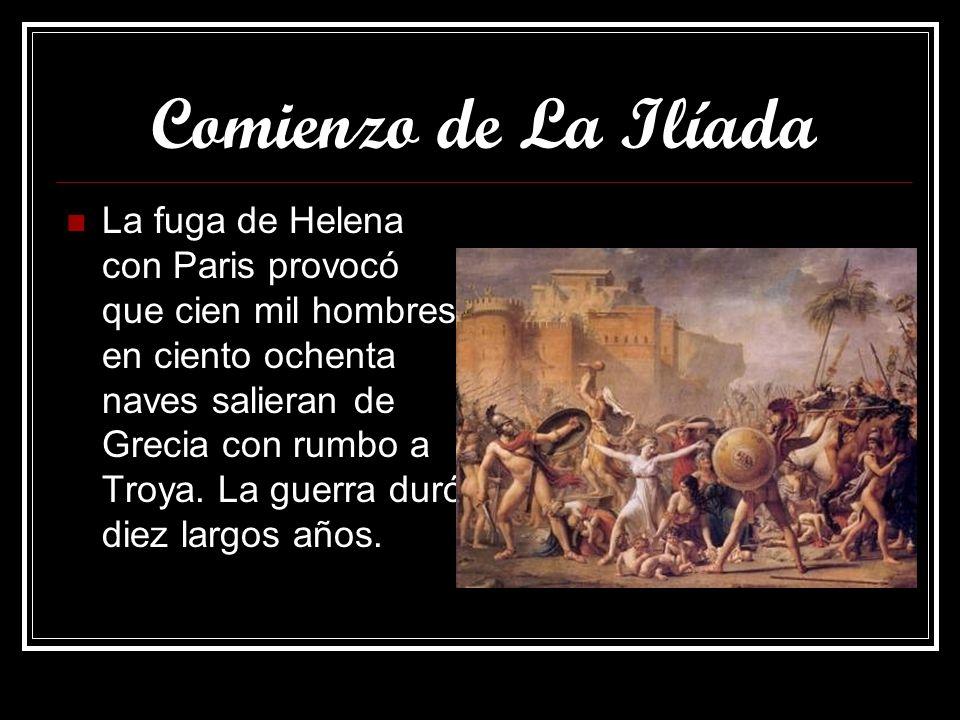 Comienzo de La Ilíada La fuga de Helena con Paris provocó que cien mil hombres en ciento ochenta naves salieran de Grecia con rumbo a Troya. La guerra