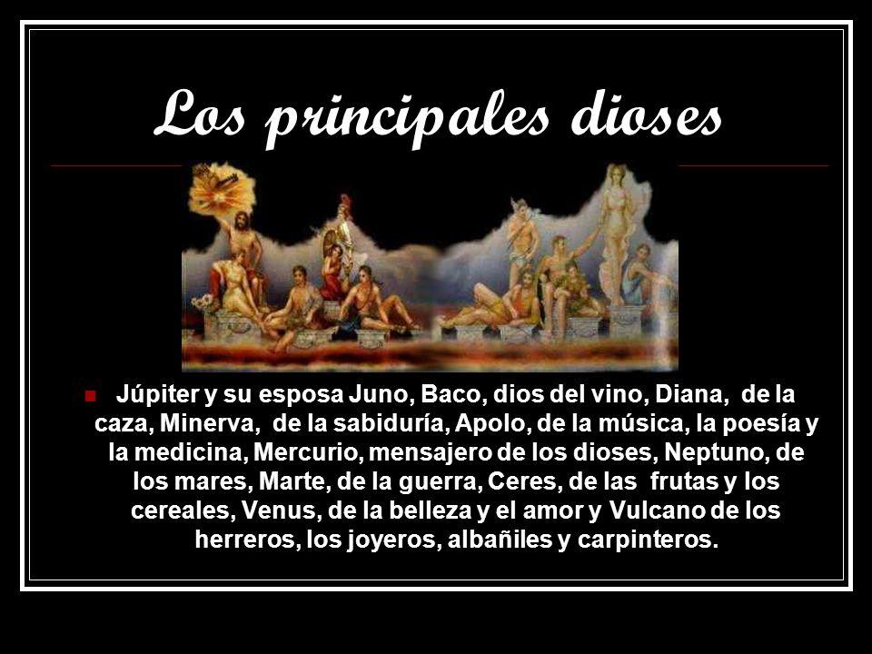 Los principales dioses Júpiter y su esposa Juno, Baco, dios del vino, Diana, de la caza, Minerva, de la sabiduría, Apolo, de la música, la poesía y la