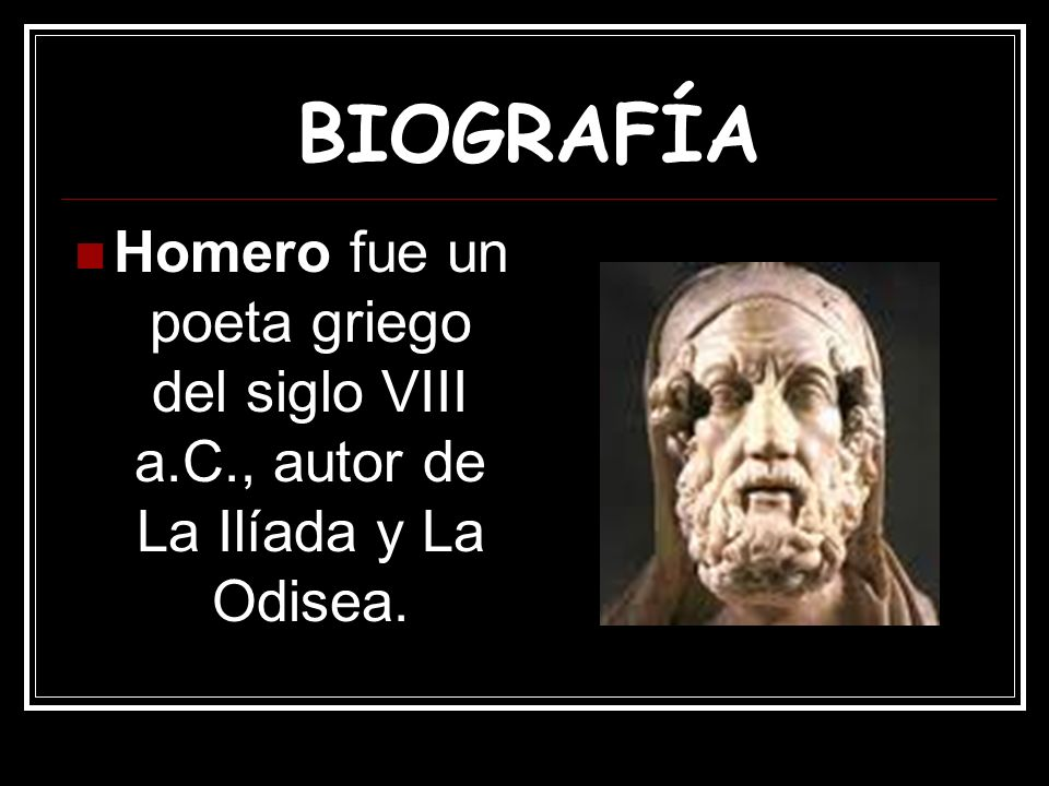 BIOGRAFÍA Homero fue un poeta griego del siglo VIII a.C., autor de La Ilíada y La Odisea.