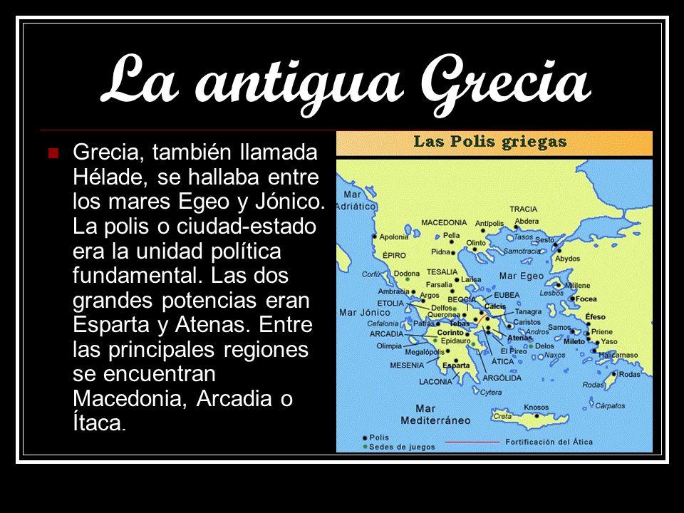 La antigua Grecia Grecia, también llamada Hélade, se hallaba entre los mares Egeo y Jónico. La polis o ciudad-estado era la unidad política fundamenta