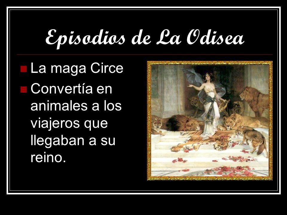Episodios de La Odisea La maga Circe Convertía en animales a los viajeros que llegaban a su reino.
