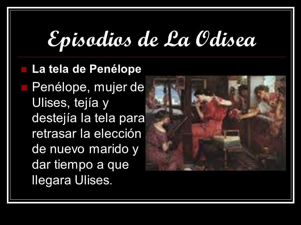 Episodios de La Odisea La tela de Penélope Penélope, mujer de Ulises, tejía y destejía la tela para retrasar la elección de nuevo marido y dar tiempo