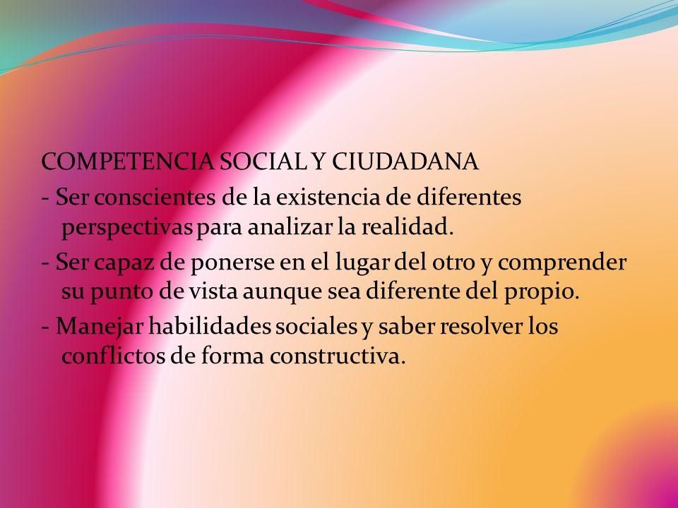 COMPETENCIA SOCIAL Y CIUDADANA - Ser conscientes de la existencia de diferentes perspectivas para analizar la realidad. - Ser capaz de ponerse en el l