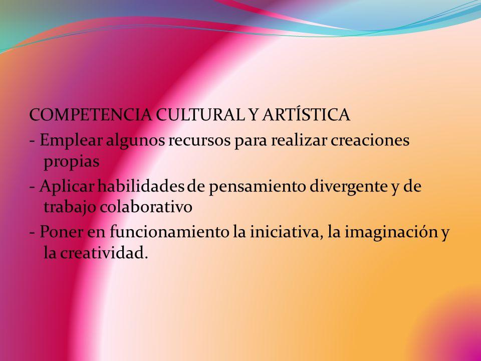 COMPETENCIA CULTURAL Y ARTÍSTICA - Emplear algunos recursos para realizar creaciones propias - Aplicar habilidades de pensamiento divergente y de trabajo colaborativo - Poner en funcionamiento la iniciativa, la imaginación y la creatividad.