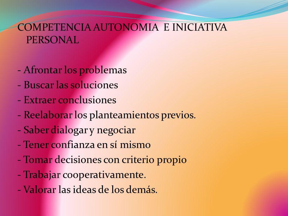 COMPETENCIA AUTONOMIA E INICIATIVA PERSONAL - Afrontar los problemas - Buscar las soluciones - Extraer conclusiones - Reelaborar los planteamientos previos.