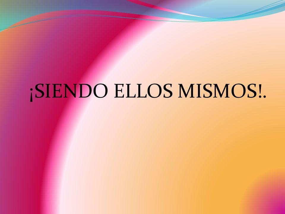 ¡SIENDO ELLOS MISMOS!.