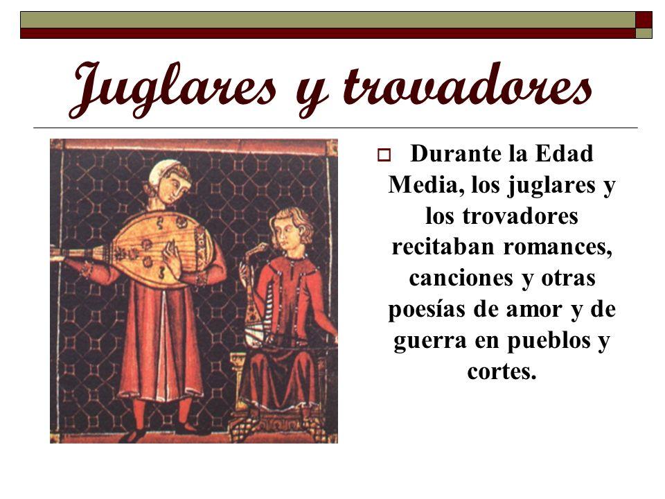 Juglares y trovadores Durante la Edad Media, los juglares y los trovadores recitaban romances, canciones y otras poesías de amor y de guerra en pueblo