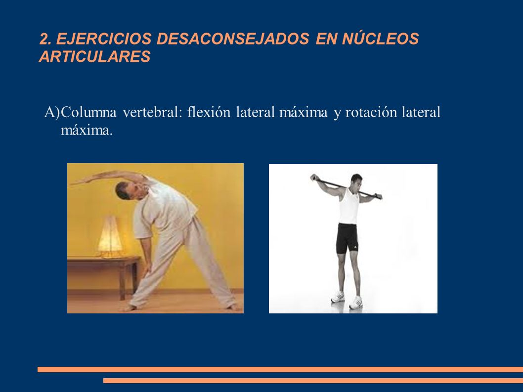 2. EJERCICIOS DESACONSEJADOS EN NÚCLEOS ARTICULARES A)Columna vertebral: flexión lateral máxima y rotación lateral máxima.