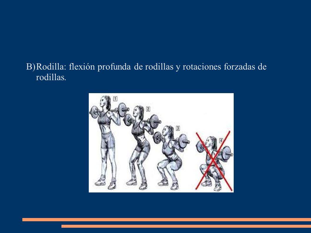 B)Rodilla: flexión profunda de rodillas y rotaciones forzadas de rodillas.