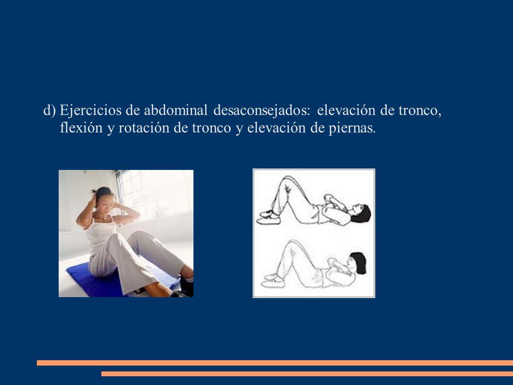 d)Ejercicios de abdominal desaconsejados: elevación de tronco, flexión y rotación de tronco y elevación de piernas.