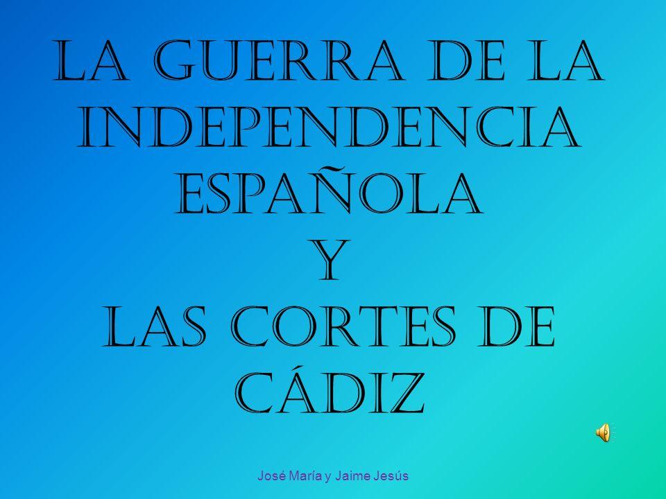 La guerra de la independencia española y las cortes de Cádiz José María y Jaime Jesús