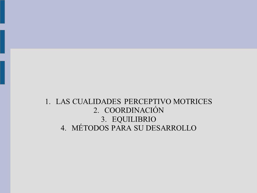 1.LAS CUALIDADES PERCEPTIVO MOTRICES 2.COORDINACIÓN 3.EQUILIBRIO 4.MÉTODOS PARA SU DESARROLLO