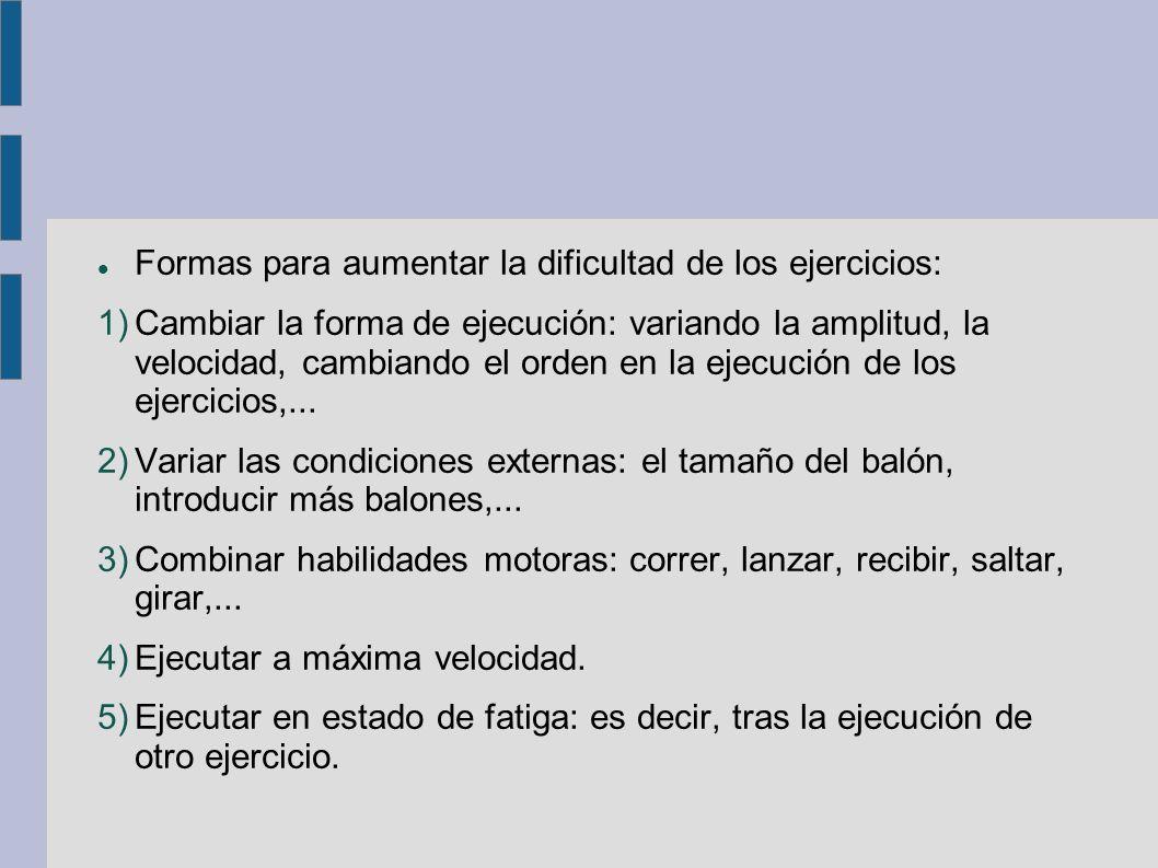 Formas para aumentar la dificultad de los ejercicios: 1)Cambiar la forma de ejecución: variando la amplitud, la velocidad, cambiando el orden en la ej