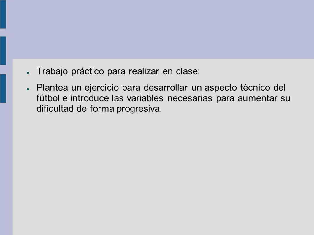 Trabajo práctico para realizar en clase: Plantea un ejercicio para desarrollar un aspecto técnico del fútbol e introduce las variables necesarias para