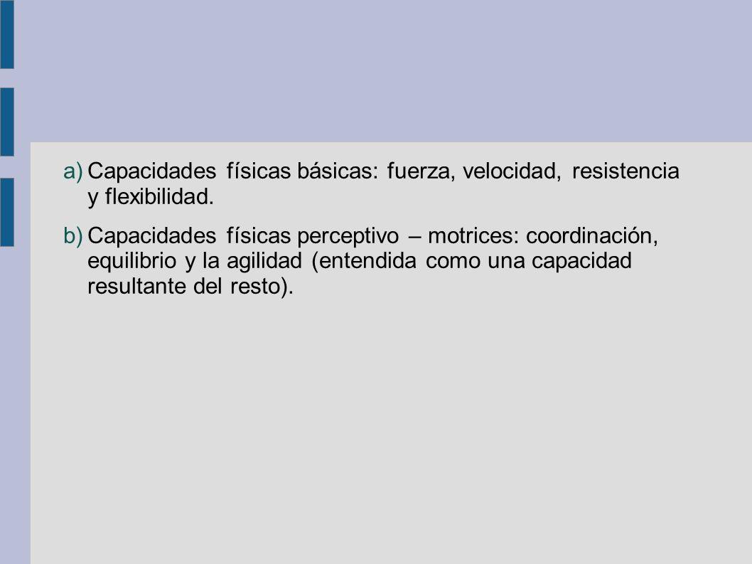 a)Capacidades físicas básicas: fuerza, velocidad, resistencia y flexibilidad. b)Capacidades físicas perceptivo – motrices: coordinación, equilibrio y
