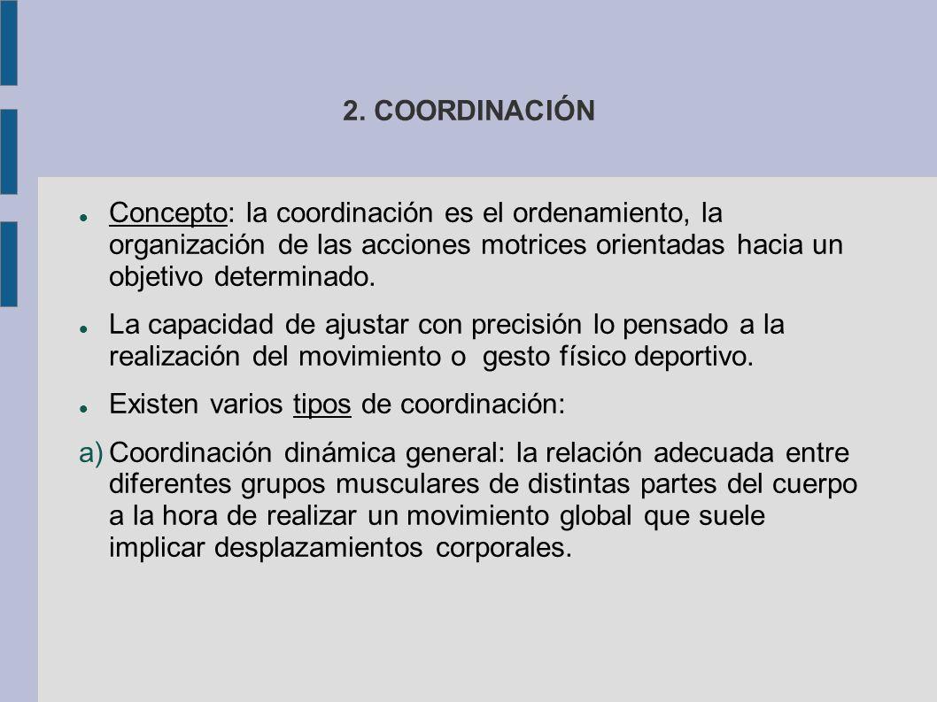2. COORDINACIÓN Concepto: la coordinación es el ordenamiento, la organización de las acciones motrices orientadas hacia un objetivo determinado. La ca