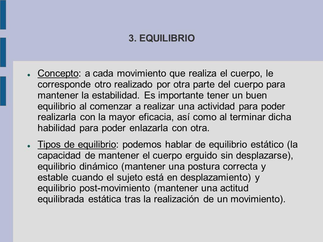 3. EQUILIBRIO Concepto: a cada movimiento que realiza el cuerpo, le corresponde otro realizado por otra parte del cuerpo para mantener la estabilidad.