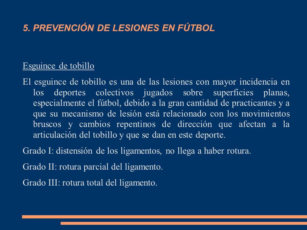 5. PREVENCIÓN DE LESIONES EN FÚTBOL Esguince de tobillo El esguince de tobillo es una de las lesiones con mayor incidencia en los deportes colectivos
