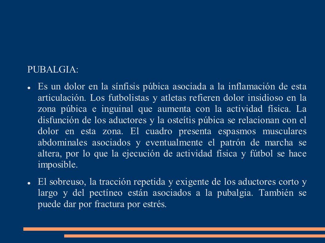 PUBALGIA: Es un dolor en la sínfisis púbica asociada a la inflamación de esta articulación. Los futbolistas y atletas refieren dolor insidioso en la z