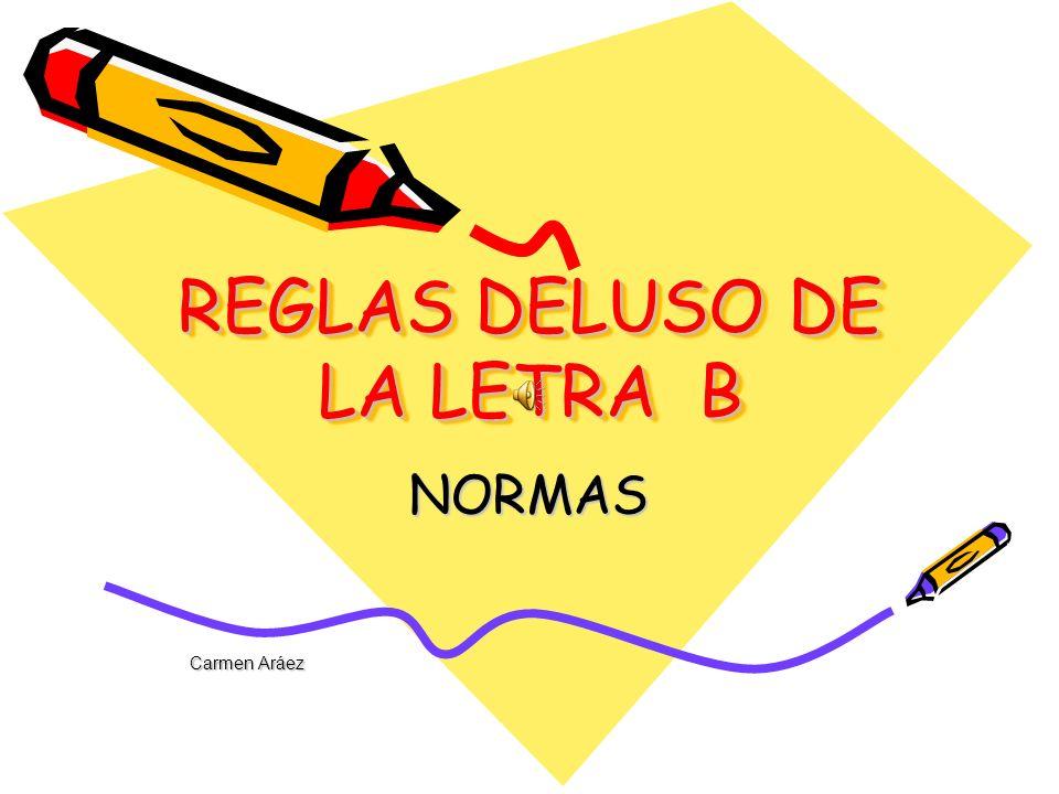 REGLAS DELUSO DE LA LETRA B NORMAS Carmen Aráez