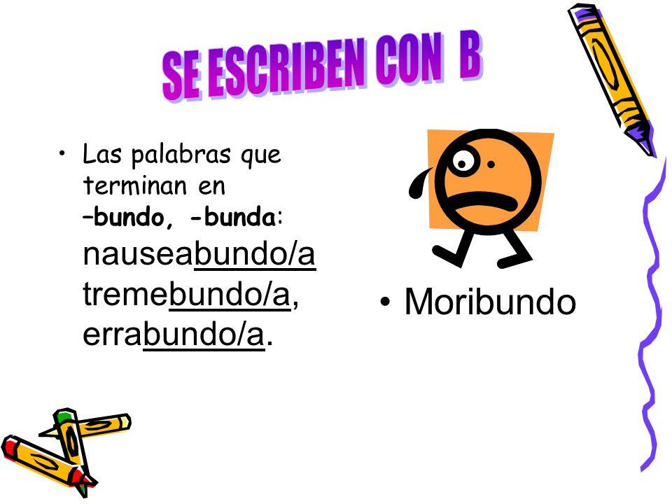 Las palabras que terminan en –bundo, -bunda: nauseabundo/a tremebundo/a, errabundo/a. Moribundo