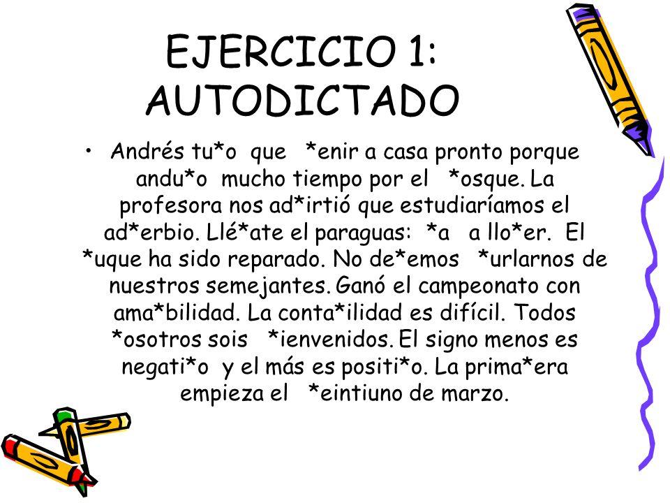 EJERCICIO 1: AUTODICTADO Andrés tu*o que *enir a casa pronto porque andu*o mucho tiempo por el *osque. La profesora nos ad*irtió que estudiaríamos el