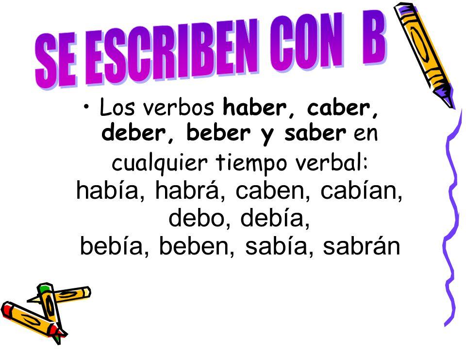 Los verbos haber, caber, deber, beber y saber en cualquier tiempo verbal: había, habrá, caben, cabían, debo, debía, bebía, beben, sabía, sabrán