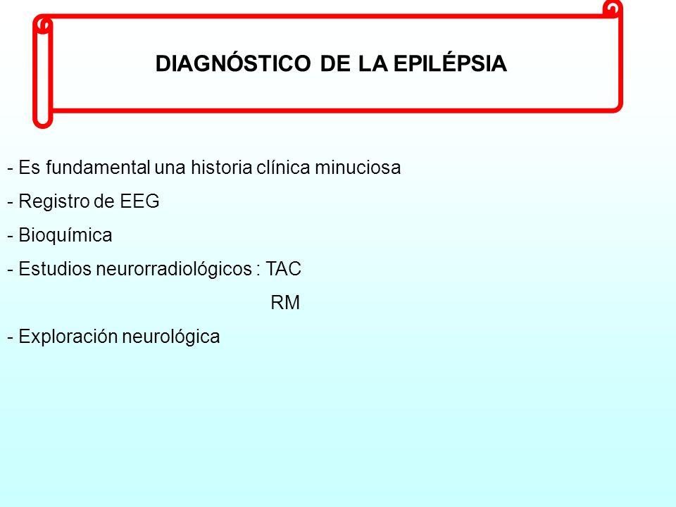 DIAGNÓSTICO DE LA EPILÉPSIA - Es fundamental una historia clínica minuciosa - Registro de EEG - Bioquímica - Estudios neurorradiológicos : TAC RM xplo