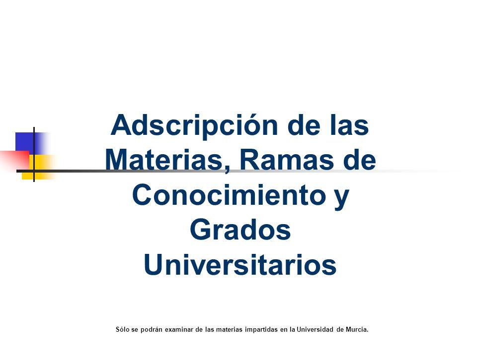 Adscripción de las Materias, Ramas de Conocimiento y Grados Universitarios Sólo se podrán examinar de las materias impartidas en la Universidad de Murcia.