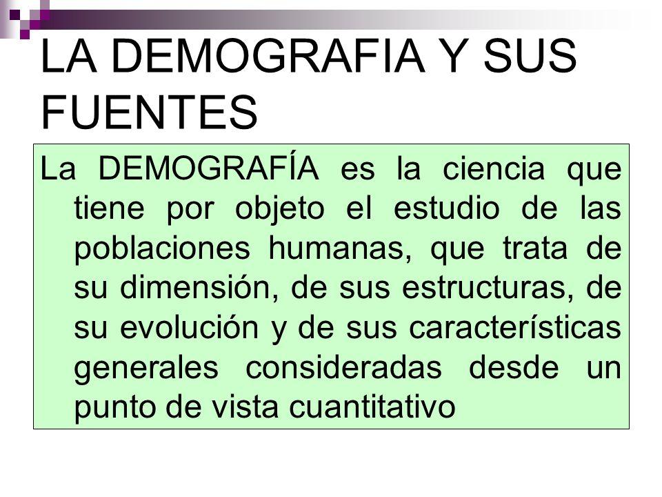 LA DEMOGRAFIA Y SUS FUENTES La DEMOGRAFÍA es la ciencia que tiene por objeto el estudio de las poblaciones humanas, que trata de su dimensión, de sus