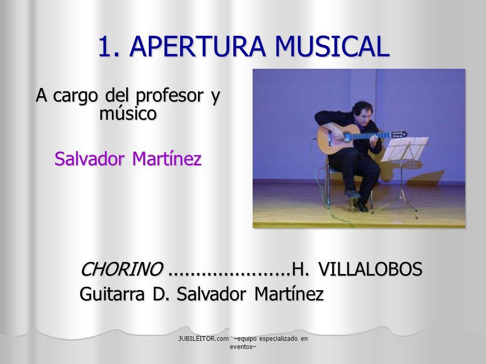 JUBILÉITOR.com –equipo especializado en eventos– 1. APERTURA MUSICAL A cargo del profesor y músico Salvador Martínez CHORINO......................H. V