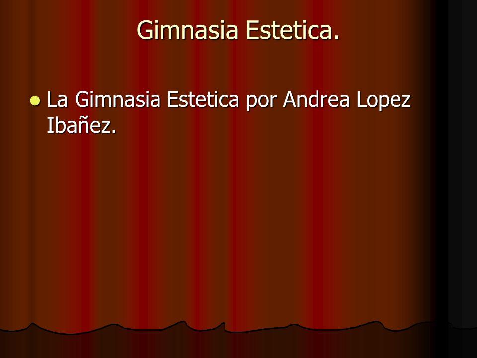 Gimnasia Estetica. La Gimnasia Estetica por Andrea Lopez Ibañez. La Gimnasia Estetica por Andrea Lopez Ibañez.
