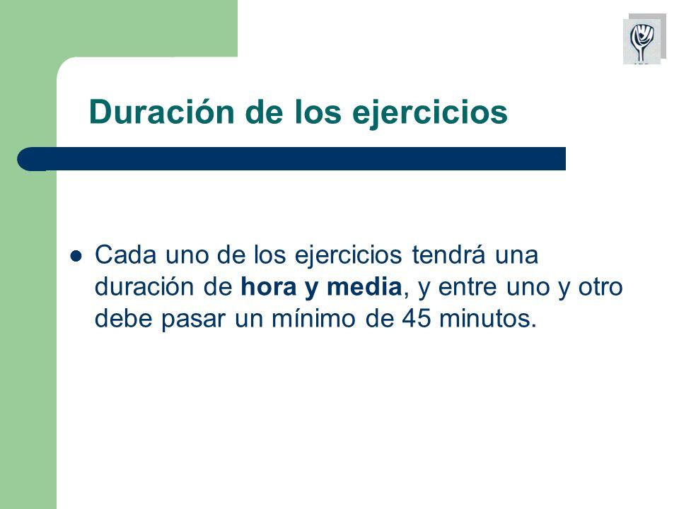 Duración de los ejercicios Cada uno de los ejercicios tendrá una duración de hora y media, y entre uno y otro debe pasar un mínimo de 45 minutos.