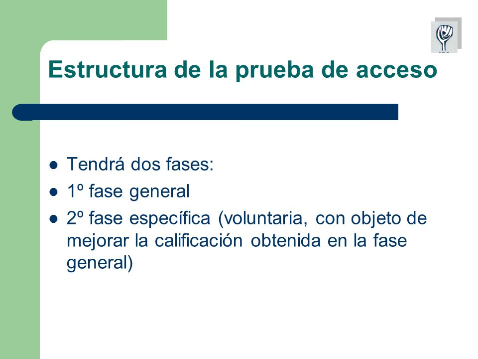 Estructura de la prueba de acceso Tendrá dos fases: 1º fase general 2º fase específica (voluntaria, con objeto de mejorar la calificación obtenida en la fase general)