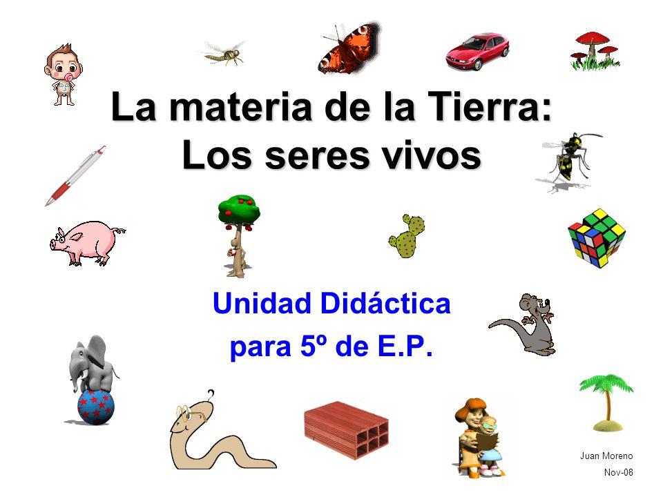 La materia de la Tierra: Los seres vivos Unidad Didáctica para 5º de E.P. Juan Moreno Nov-08