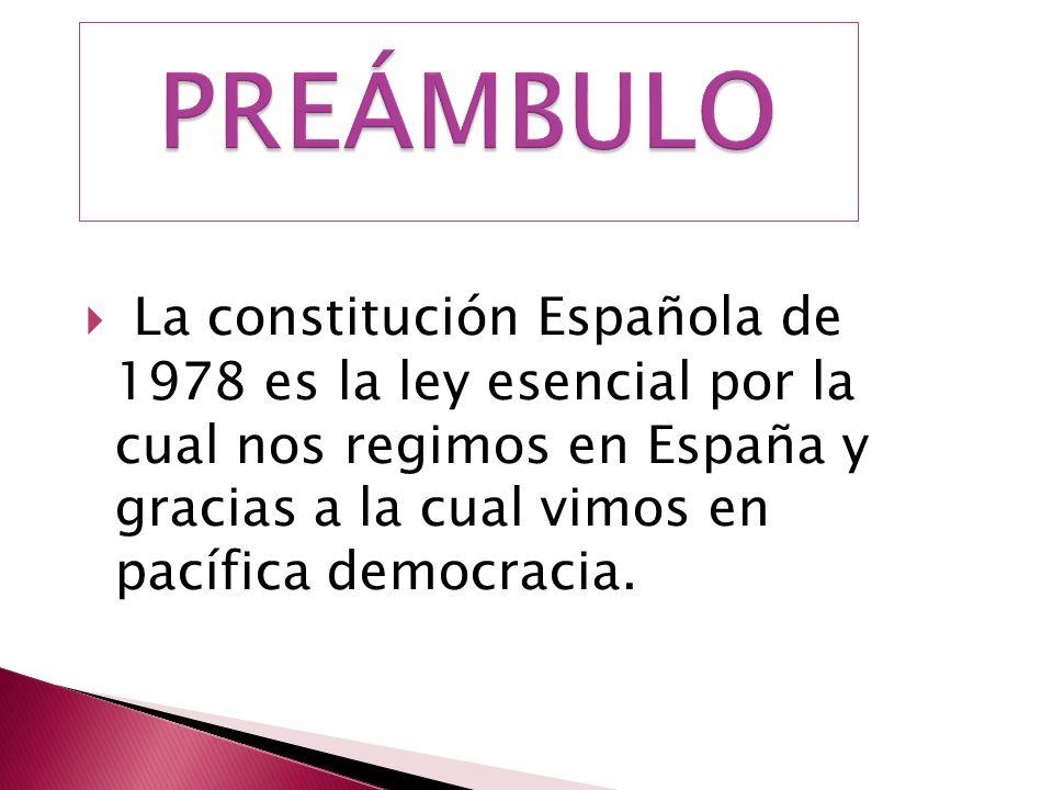 La constitución Española de 1978 es la ley esencial por la cual nos regimos en España y gracias a la cual vimos en pacífica democracia.