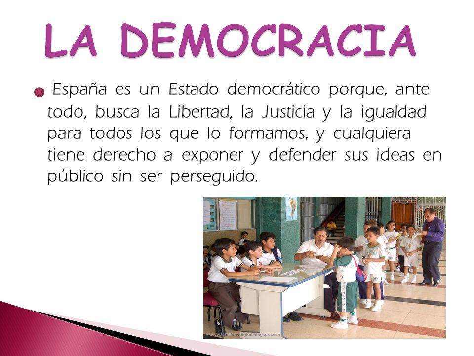 España es un Estado democrático porque, ante todo, busca la Libertad, la Justicia y la igualdad para todos los que lo formamos, y cualquiera tiene der