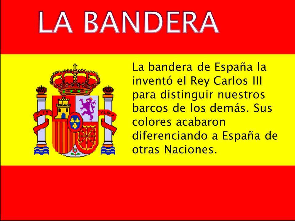 La bandera de España la inventó el Rey Carlos III para distinguir nuestros barcos de los demás. Sus colores acabaron diferenciando a España de otras N