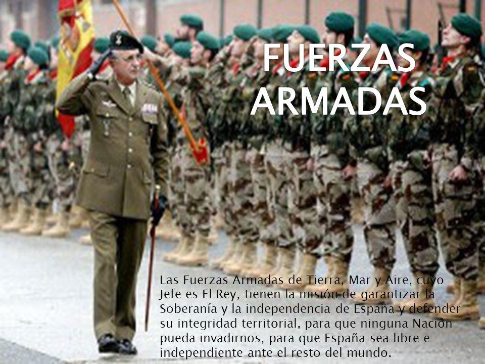 Las Fuerzas Armadas de Tierra, Mar y Aire, cuyo Jefe es El Rey, tienen la misión de garantizar la Soberanía y la independencia de España y defender su