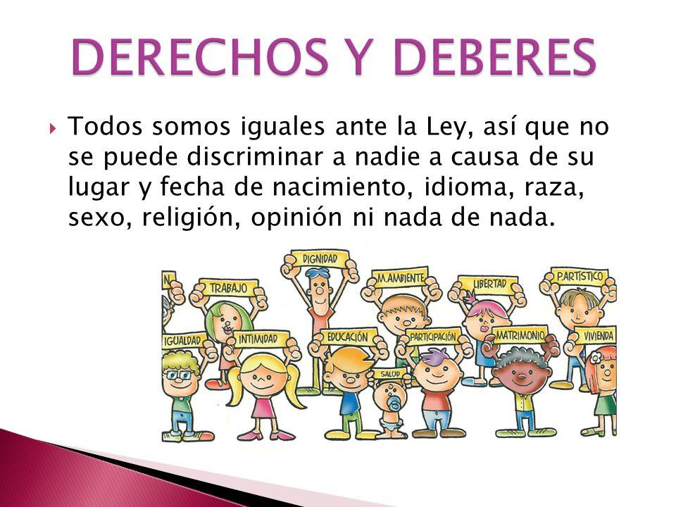 Todos somos iguales ante la Ley, así que no se puede discriminar a nadie a causa de su lugar y fecha de nacimiento, idioma, raza, sexo, religión, opin