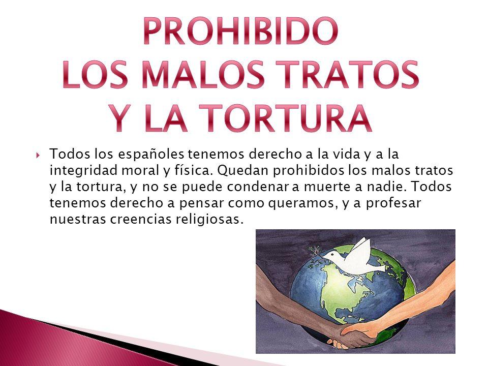 Todos los españoles tenemos derecho a la vida y a la integridad moral y física. Quedan prohibidos los malos tratos y la tortura, y no se puede condena