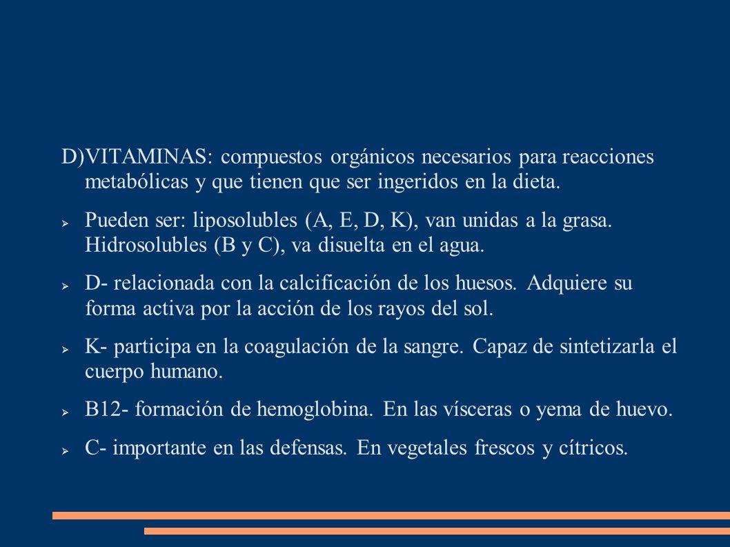 D)VITAMINAS: compuestos orgánicos necesarios para reacciones metabólicas y que tienen que ser ingeridos en la dieta. Pueden ser: liposolubles (A, E, D