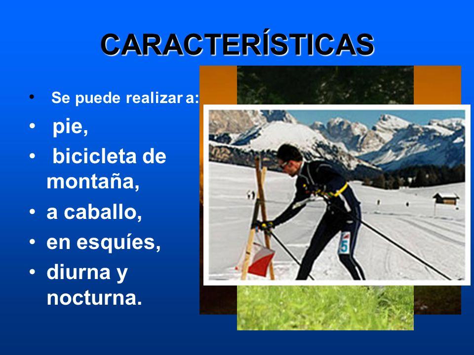 CARACTERÍSTICAS Se puede realizar a: pie, bicicleta de montaña, a caballo, en esquíes, diurna y nocturna.