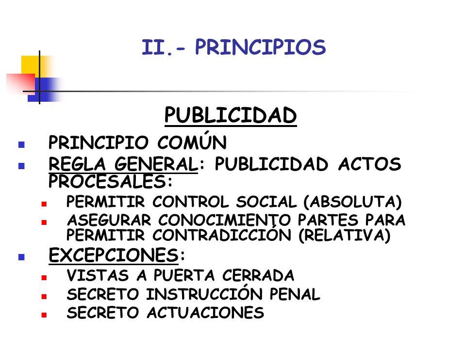 II.- PRINCIPIOS PUBLICIDAD PRINCIPIO COMÚN REGLA GENERAL: PUBLICIDAD ACTOS PROCESALES: PERMITIR CONTROL SOCIAL (ABSOLUTA) ASEGURAR CONOCIMIENTO PARTES