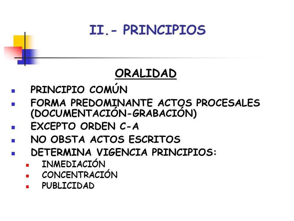 II.- PRINCIPIOS ORALIDAD PRINCIPIO COMÚN FORMA PREDOMINANTE ACTOS PROCESALES (DOCUMENTACIÓN-GRABACIÓN) EXCEPTO ORDEN C-A NO OBSTA ACTOS ESCRITOS DETER