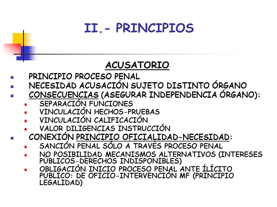 II.- PRINCIPIOS ACUSATORIO PRINCIPIO PROCESO PENAL NECESIDAD ACUSACIÓN SUJETO DISTINTO ÓRGANO CONSECUENCIAS (ASEGURAR INDEPENDENCIA ÓRGANO): SEPARACIÓ