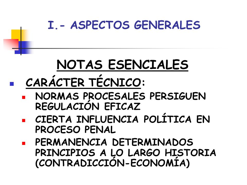 I.- ASPECTOS GENERALES NOTAS ESENCIALES CARÁCTER TÉCNICO: NORMAS PROCESALES PERSIGUEN REGULACIÓN EFICAZ CIERTA INFLUENCIA POLÍTICA EN PROCESO PENAL PE