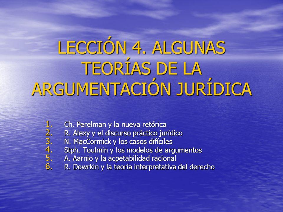 LECCIÓN 4. ALGUNAS TEORÍAS DE LA ARGUMENTACIÓN JURÍDICA 1. Ch. Perelman y la nueva retórica 2. R. Alexy y el discurso práctico jurídico 3. N. MacCormi